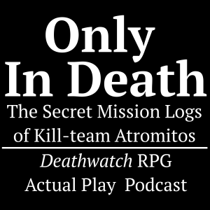 Only In Death: The Secret Mission Logs of Kill-team Attromitos (Deathwatch RPG actual play podcast)